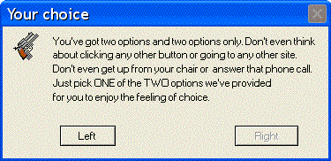 Error - Your choice: You've got two options and two options only. Don't even think about clicking any other button or going to any other site. Don't even get up from your chair or answer that phone call. Just pick ONE of the TWO options we've provided for you to enjoy the feeling of choice. 1. Left  2. Right (not available)