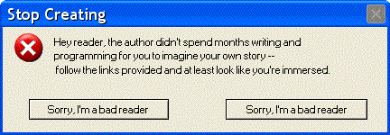 Error - Stop Creating: Hey reader, the author didn't spend months writing and programming for you to imagine your own story -- follow the links provided and at least look like you're immersed. 1. Sorry, I'm a bad reader  2. Sorry, I'm a bad reader