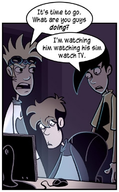 Penny Arcade, panel from 2004-09-27: Ad Infinitum. Charles: Its time to go.  What are you guys doing? Gabe: I'm watching him watching his Sim watching TV.